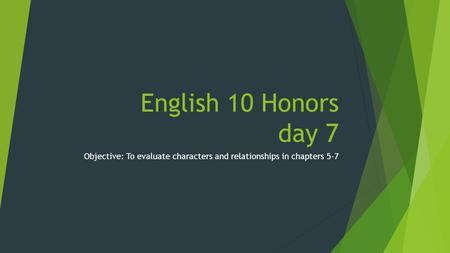 English 10 Honors day 7 Objective: To evaluate characters and relationships in chapters 5-7.