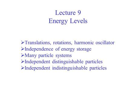 Lecture 9 Energy Levels  Translations, rotations, harmonic oscillator  Independence of energy storage  Many particle systems  Independent distinguishable.