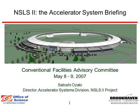 1 BROOKHAVEN SCIENCE ASSOCIATES NSLS II: the Accelerator System Briefing Conventional Facilities Advisory Committee May 8 - 9, 2007 Satoshi Ozaki Director,