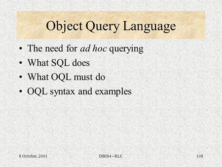 8 October, 2001DBIS4 - RLC108 Object Query Language The need for ad hoc querying What SQL does What OQL must do OQL syntax and examples.