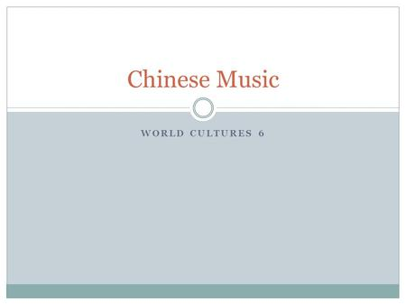 WORLD CULTURES 6 Chinese Music. History 4000 BC! 212 –books/music burned  philosophers buried alive.
