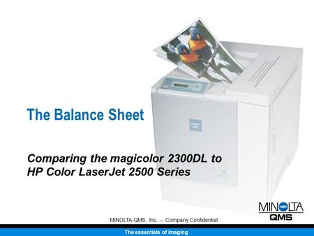 The essentials of imaging MINOLTA-QMS, Inc. -- Company Confidential The Balance Sheet Comparing the magicolor 2300DL to HP Color LaserJet 2500 Series.