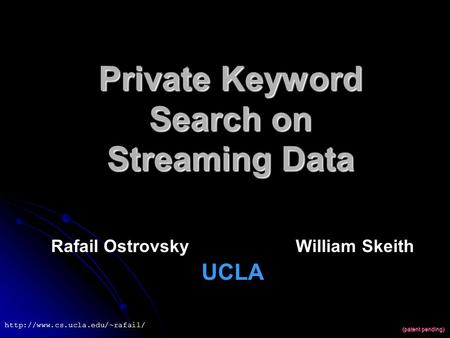 Private Keyword Search on Streaming Data Rafail Ostrovsky William Skeith UCLA (patent pending)