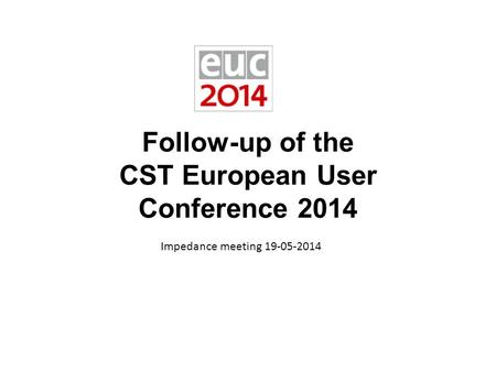 Follow-up of the CST European User Conference 2014 Impedance meeting 19-05-2014.