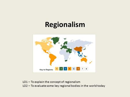 Regionalism LO1 – To explain the concept of regionalism