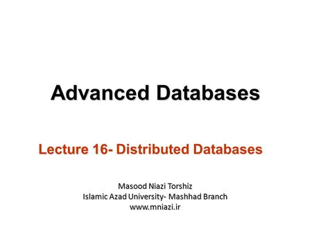 Lecture 16- Distributed Databases Advanced Databases Masood Niazi Torshiz Islamic Azad University- Mashhad Branch www.mniazi.ir.