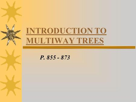 INTRODUCTION TO MULTIWAY TREES P. 855 - 873. INTRO - Binary Trees are useful for quick retrieval of items stored in the tree (using linked list) - often,