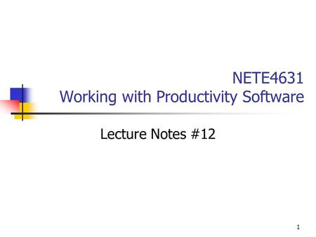 1 NETE4631 Working with Productivity Software Lecture Notes #12.