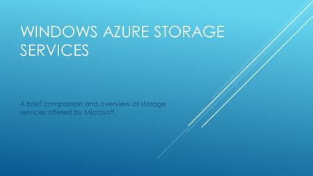 WINDOWS AZURE STORAGE SERVICES A brief comparison and overview of storage services offered by Microsoft.