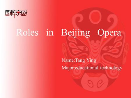 Roles in Beijing Opera Name:Tang Ying Major:educational technology.