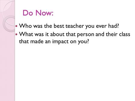 Do Now: Who was the best teacher you ever had? What was it about that person and their class that made an impact on you?