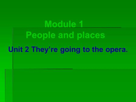 Module 1 People and places Unit 2 They're going to the opera.