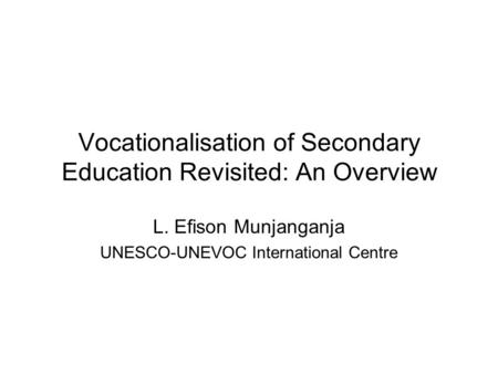 Vocationalisation of Secondary Education Revisited: An Overview L. Efison Munjanganja UNESCO-UNEVOC International Centre.