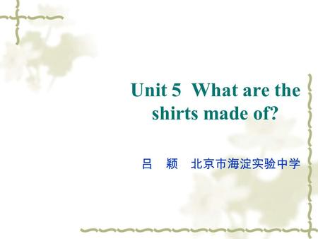 Unit 5 What are the shirts made of? 吕 颖 北京市海淀实验中学.