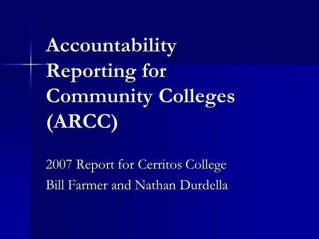 Accountability Reporting for Community Colleges (ARCC) 2007 Report for Cerritos College Bill Farmer and Nathan Durdella.