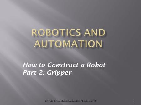 How to Construct a Robot Part 2: Gripper Copyright © Texas Education Agency, 2012. All rights reserved. 1.
