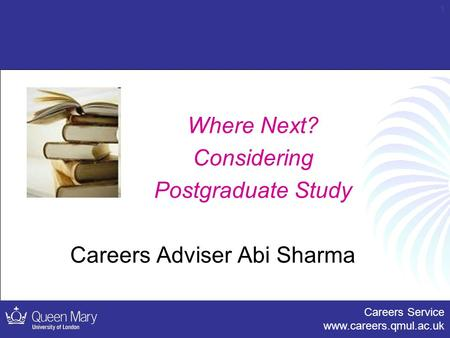 Careers Service www.careers.qmul.ac.uk 1 Where Next? Considering Postgraduate Study Careers Adviser Abi Sharma.