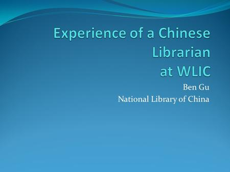 Ben Gu National Library of China. My positions in NLC Acquisitions librarian Director of acquisitions & cataloging departments (Chinese and foreign) Director.