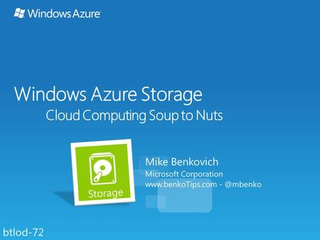 Windows Azure Storage Cloud Computing Soup to Nuts Mike Benkovich Microsoft Corporation  btlod-72.