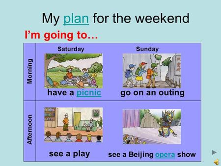 My plan for the weekendplan Morning Afternoon SaturdaySunday have a picnic picnic see a play go on an outing see a Beijing opera show opera I'm going to…