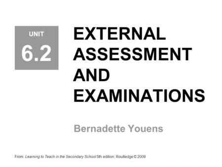 EXTERNAL ASSESSMENT AND EXAMINATIONS Bernadette Youens From: Learning to Teach in the Secondary School 5th edition, Routledge © 2009 UNIT 6.2.