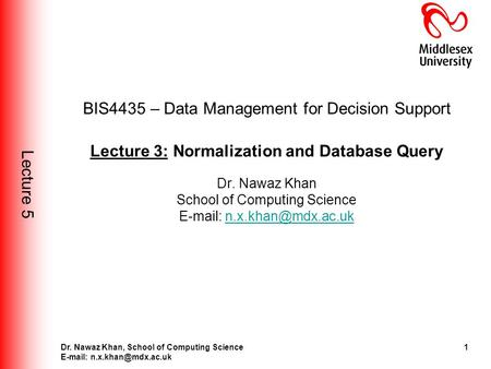 Lecture 5 1Dr. Nawaz Khan, School of <strong>Computing</strong> Science BIS4435 – Data Management for Decision Support Lecture 3: Normalization.