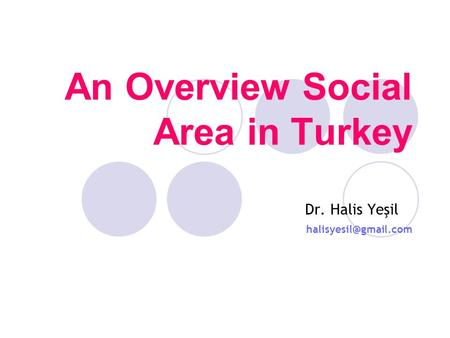 An Overview Social Area in Turkey Dr. Halis Yeşil