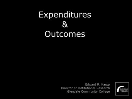 Expenditures & Outcomes Edward R. Karpp Director of Institutional Research Glendale Community College.