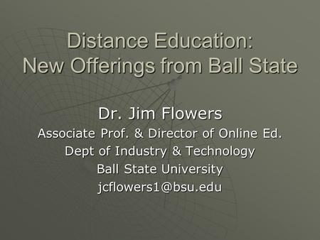 Distance Education: New Offerings from Ball State Dr. Jim Flowers Associate Prof. & Director of Online Ed. Dept of Industry & Technology Ball State University.