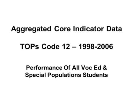 Aggregated Core Indicator Data TOPs Code 12 – 1998-2006 Performance Of All Voc Ed & Special Populations Students.