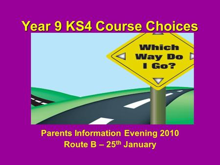 Year 9 KS4 Course Choices Parents Information Evening 2010 Route B – 25 th January.