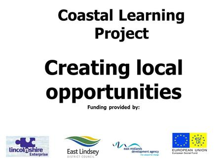 Coastal Learning Project Creating local opportunities Funding provided by: