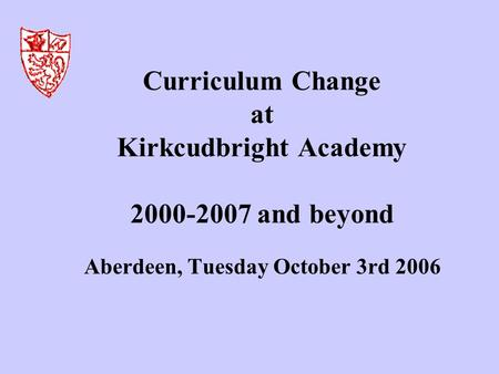 Curriculum Change at Kirkcudbright Academy 2000-2007 and beyond Aberdeen, Tuesday October 3rd 2006.