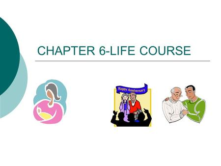 CHAPTER 6-LIFE COURSE. LIFE COURSE  FOLLOW CHANGES IN HISTORY  PRODUCT OF TIME & PLACE  BIRTH RATE DECREASES SINCE COLONIAL TIMES EXCEPT BABY BOOM.