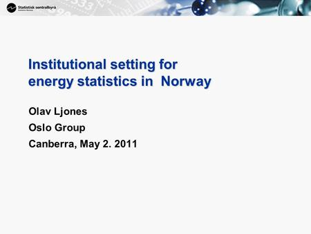 1 Institutional setting for energy statistics in Norway Olav Ljones Oslo Group Canberra, May 2. 2011.