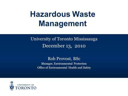 University of Toronto Mississauga December 13, 2010 Rob Provost, BSc Manager, Environmental Protection Office of Environmental Health and Safety Hazardous.