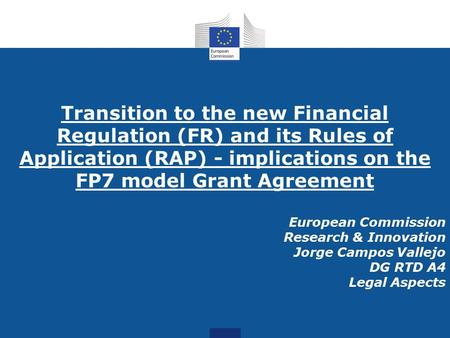 Transition to the new Financial Regulation (FR) and its Rules of Application (RAP) - implications on the FP7 model Grant Agreement European Commission.