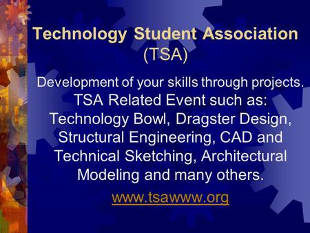 Technology Student Association (TSA) Development of your skills through projects. TSA Related Event such as: Technology Bowl, Dragster Design, Structural.