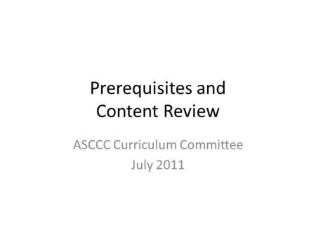 Prerequisites and Content Review ASCCC Curriculum Committee July 2011.