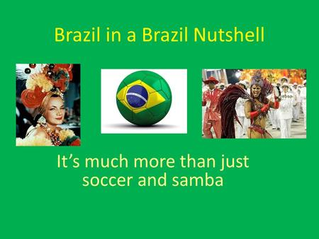 Brazil in a Brazil Nutshell It's much more than just soccer and samba.