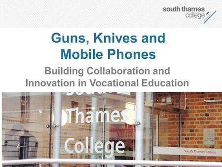 Guns, Knives and Mobile Phones Building Collaboration and Innovation in Vocational Education.