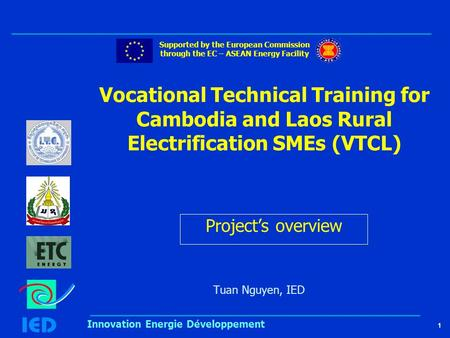 1 Innovation Energie Développement Vocational Technical Training for Cambodia and Laos Rural Electrification SMEs (VTCL) Tuan Nguyen, IED Supported by.