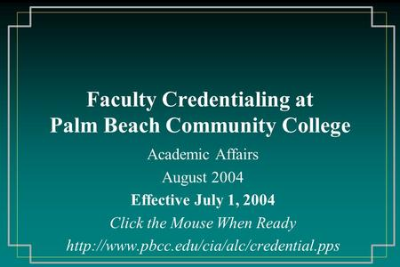 Faculty Credentialing at Palm Beach Community College Academic Affairs August 2004 Effective July 1, 2004 Click the Mouse When Ready