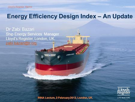 Lloyd's Register: Marine Energy Efficiency Design Index – An Update RINA Lecture, 2 February 2012, London, UK. Dr Zabi Bazari Ship Energy Services Manager.