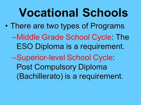 Vocational Schools There are two types of Programs –Middle Grade School Cycle: The ESO Diploma is a requirement. –Superior-level School Cycle: Post Compulsory.
