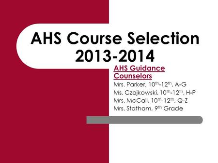 AHS Course Selection 2013-2014 AHS Guidance Counselors Mrs. Parker, 10 th -12 th, A-G Ms. Czajkowski, 10 th -12 th, H-P Mrs. McCall, 10 th -12 th, Q-Z.