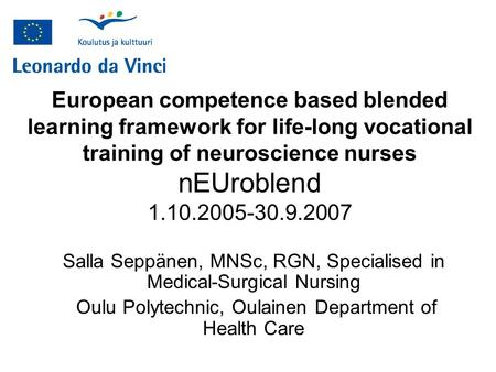 European competence based blended learning framework for life-long vocational training of neuroscience nurses nEUroblend 1.10.2005-30.9.2007 Salla Seppänen,