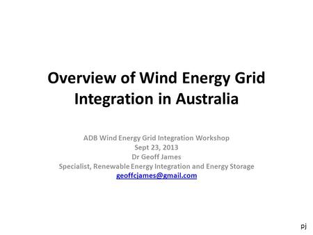 Pj Overview of Wind Energy Grid Integration in Australia ADB Wind Energy Grid Integration Workshop Sept 23, 2013 Dr Geoff James Specialist, Renewable Energy.