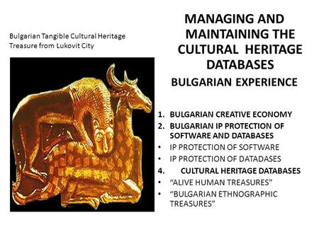 Bulgarian Tangible Cultural Heritage Treasure from Lukovit City MANAGING AND MAINTAINING THE CULTURAL HERITAGE DATABASES BULGARIAN EXPERIENCE 1.BULGARIAN.
