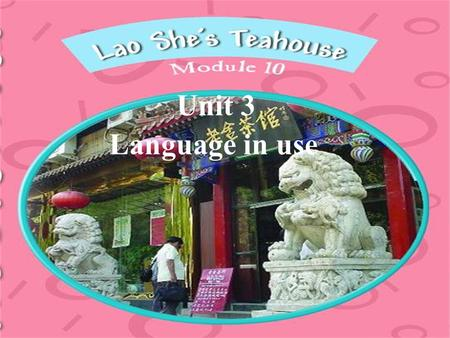 Language in use Unit 3. Talk about Lao She's Teahouse. The play takes place in a teahouse. It asks us to see the teahouse as the centre of the neighbourhood.